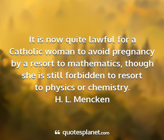 H. l. mencken - it is now quite lawful for a catholic woman to...
