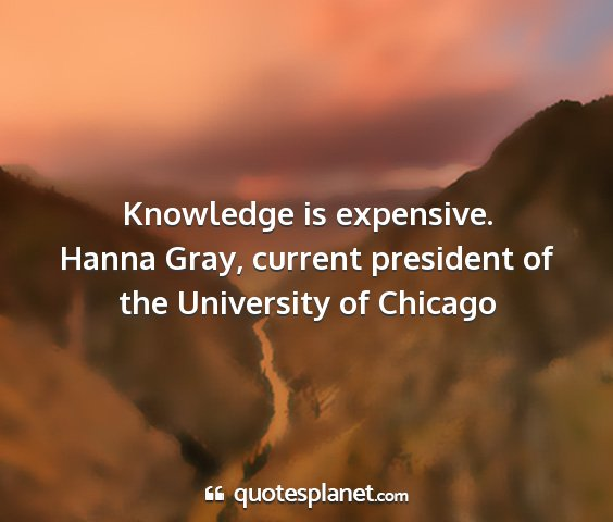 Hanna gray, current president of the university of chicago - knowledge is expensive....