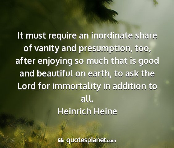 Heinrich heine - it must require an inordinate share of vanity and...