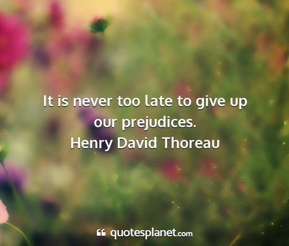Henry david thoreau - it is never too late to give up our prejudices....
