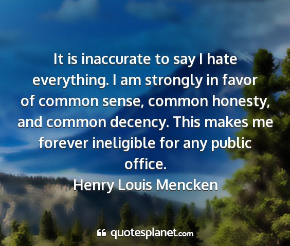 Henry louis mencken - it is inaccurate to say i hate everything. i am...