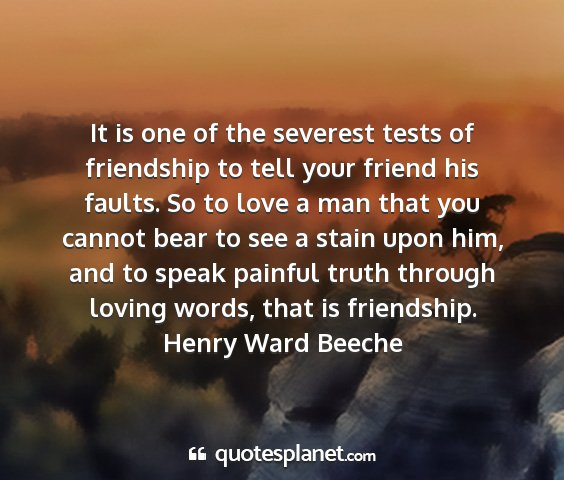 Henry ward beeche - it is one of the severest tests of friendship to...