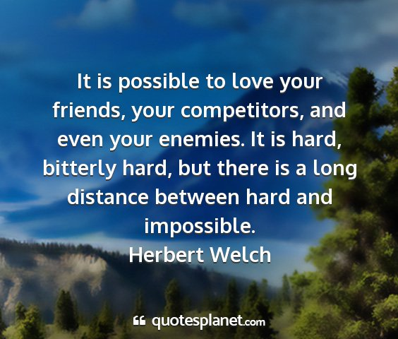 Herbert welch - it is possible to love your friends, your...