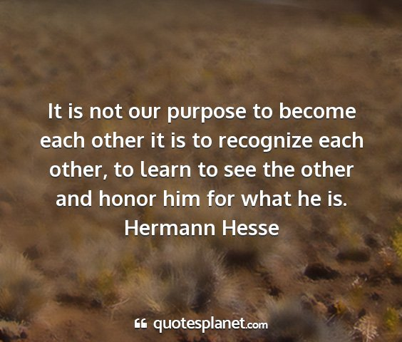 Hermann hesse - it is not our purpose to become each other it is...