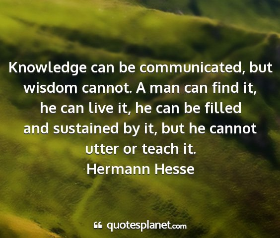 Hermann hesse - knowledge can be communicated, but wisdom cannot....