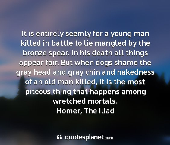 Homer, the iliad - it is entirely seemly for a young man killed in...