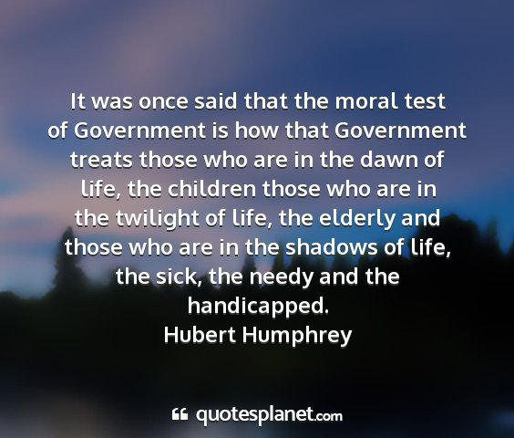 Hubert humphrey - it was once said that the moral test of...