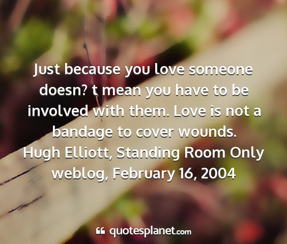 Hugh elliott, standing room only weblog, february 16, 2004 - just because you love someone doesn? t mean you...