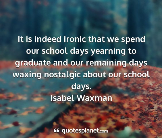 Isabel waxman - it is indeed ironic that we spend our school days...