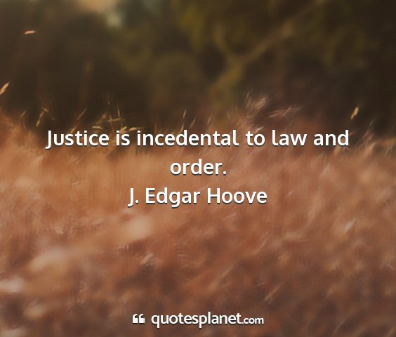 J. edgar hoove - justice is incedental to law and order....