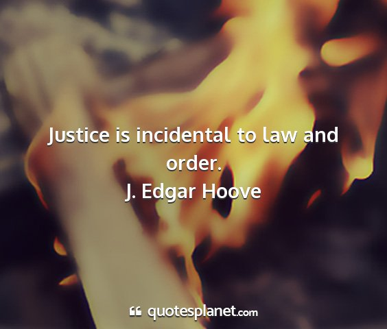 J. edgar hoove - justice is incidental to law and order....