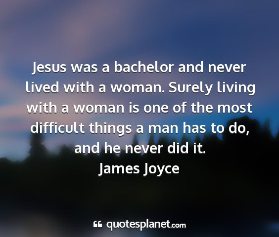 James joyce - jesus was a bachelor and never lived with a...