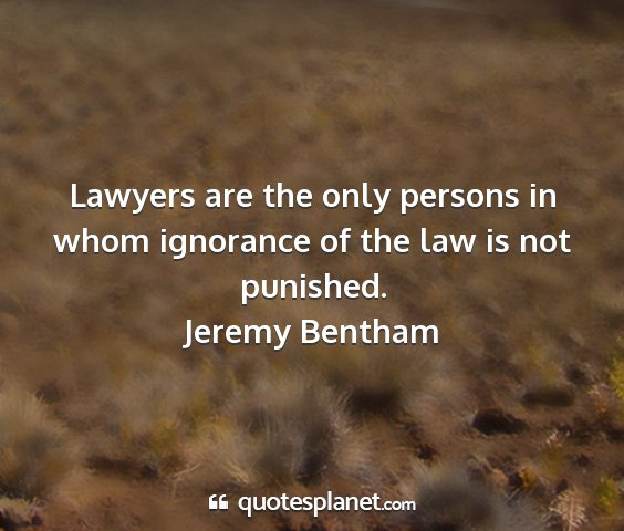 Jeremy bentham - lawyers are the only persons in whom ignorance of...