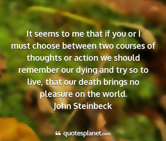John steinbeck - it seems to me that if you or i must choose...