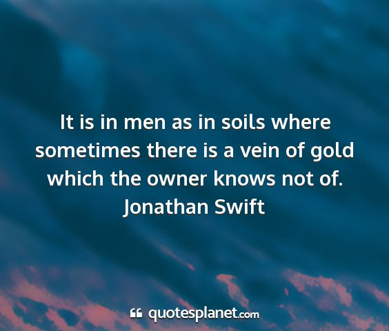 Jonathan swift - it is in men as in soils where sometimes there is...