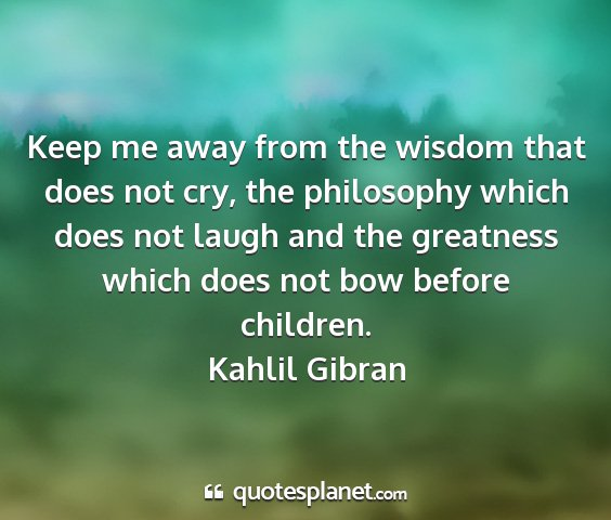 Kahlil gibran - keep me away from the wisdom that does not cry,...