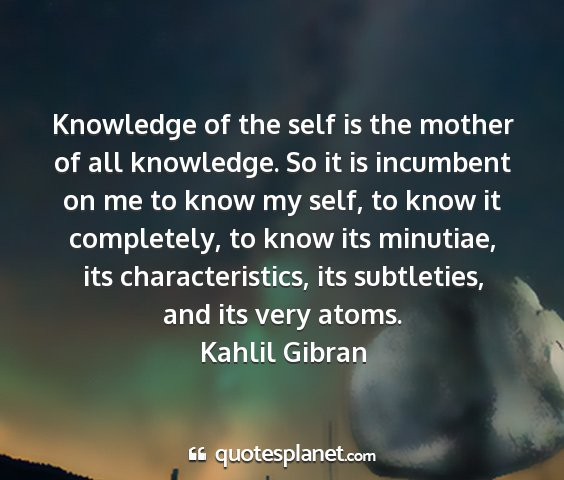 Kahlil gibran - knowledge of the self is the mother of all...