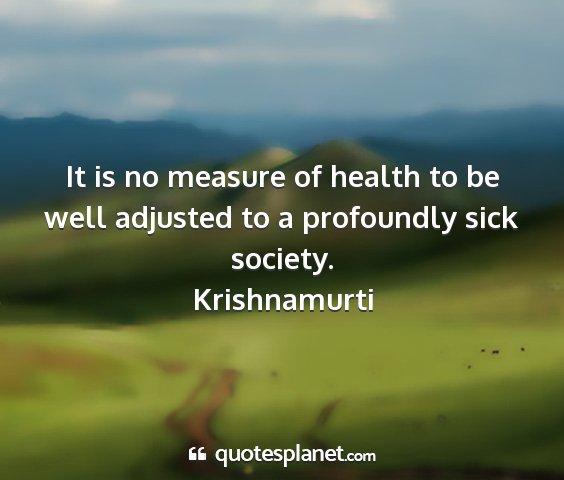 Krishnamurti - it is no measure of health to be well adjusted to...