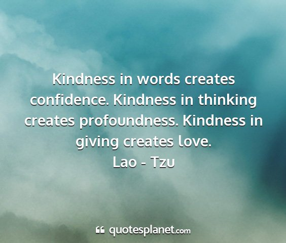 Lao - tzu - kindness in words creates confidence. kindness in...