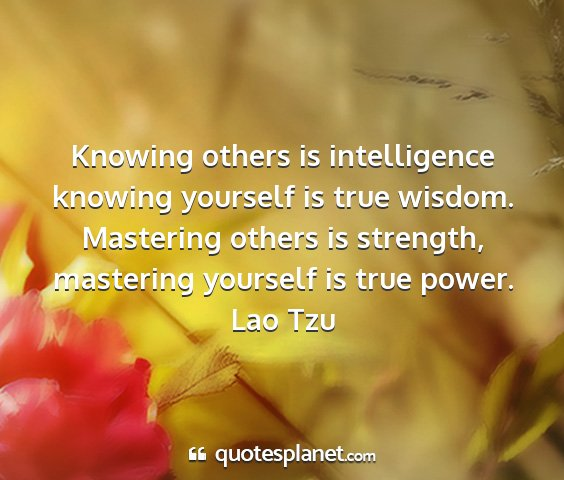Lao tzu - knowing others is intelligence knowing yourself...