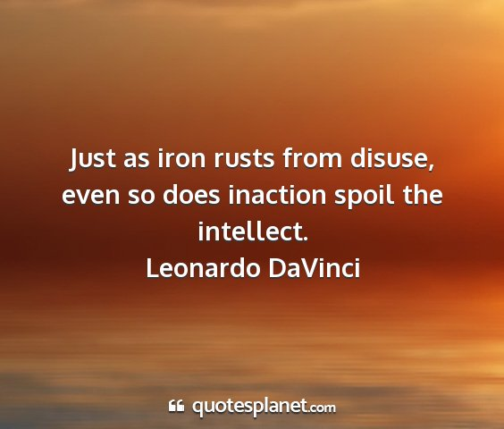 Leonardo davinci - just as iron rusts from disuse, even so does...