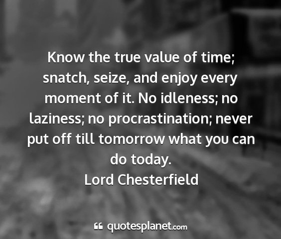 Lord chesterfield - know the true value of time; snatch, seize, and...