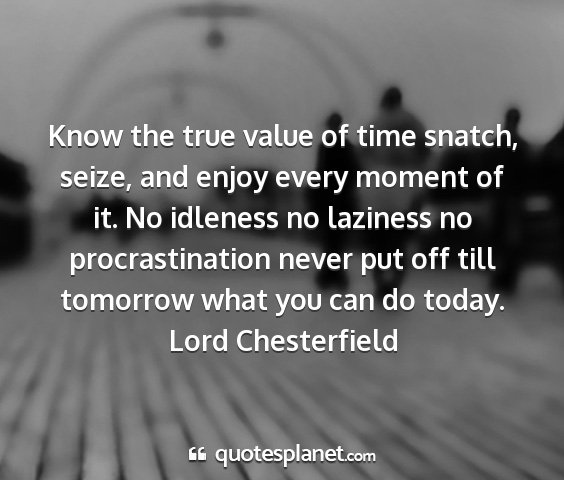 Lord chesterfield - know the true value of time snatch, seize, and...