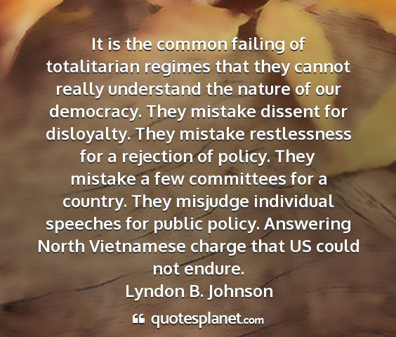 Lyndon b. johnson - it is the common failing of totalitarian regimes...