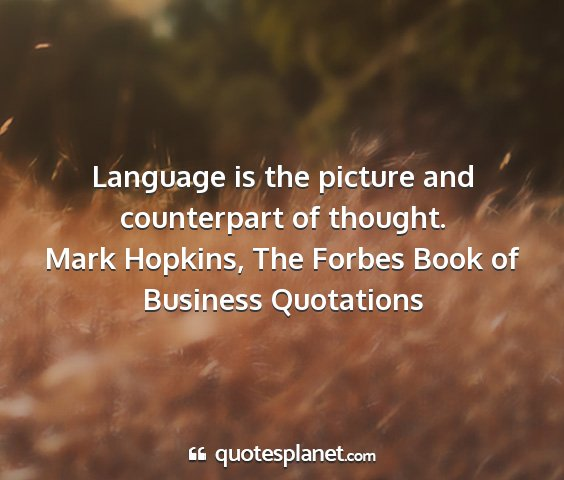 Mark hopkins, the forbes book of business quotations - language is the picture and counterpart of...