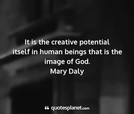 Mary daly - it is the creative potential itself in human...