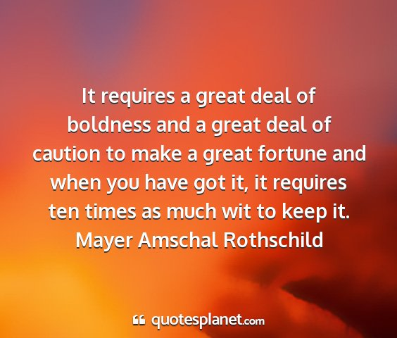 Mayer amschal rothschild - it requires a great deal of boldness and a great...
