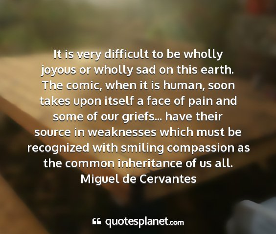 Miguel de cervantes - it is very difficult to be wholly joyous or...