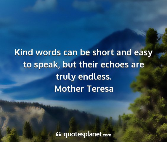 Mother teresa - kind words can be short and easy to speak, but...