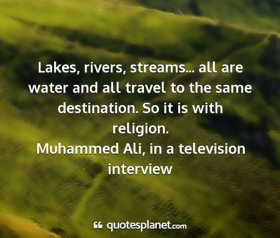 Muhammed ali, in a television interview - lakes, rivers, streams... all are water and all...