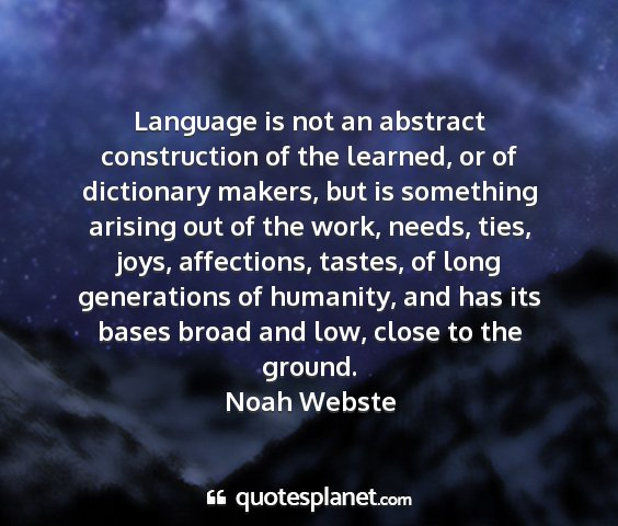 Noah webste - language is not an abstract construction of the...