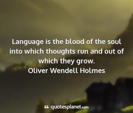Oliver wendell holmes - language is the blood of the soul into which...