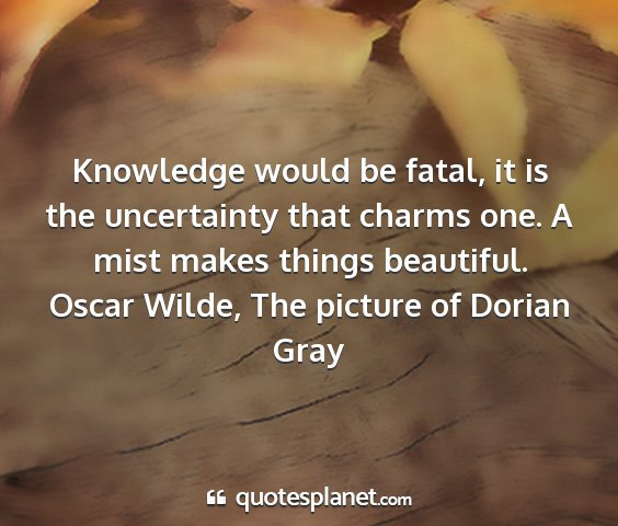 Oscar wilde, the picture of dorian gray - knowledge would be fatal, it is the uncertainty...