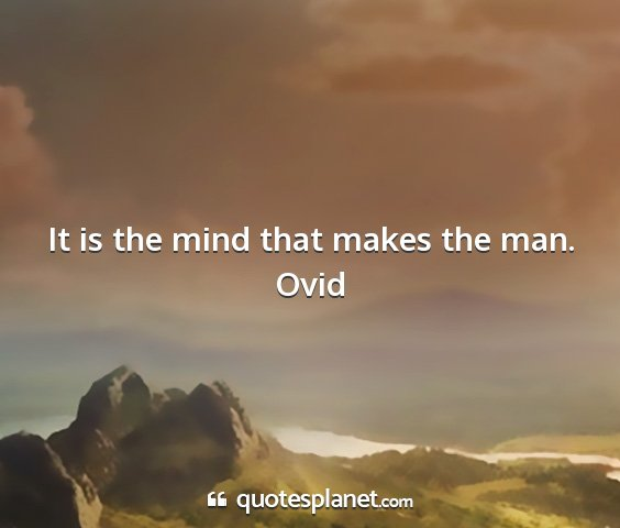 Ovid - it is the mind that makes the man....