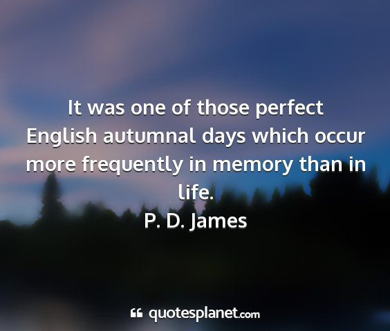 P. d. james - it was one of those perfect english autumnal days...