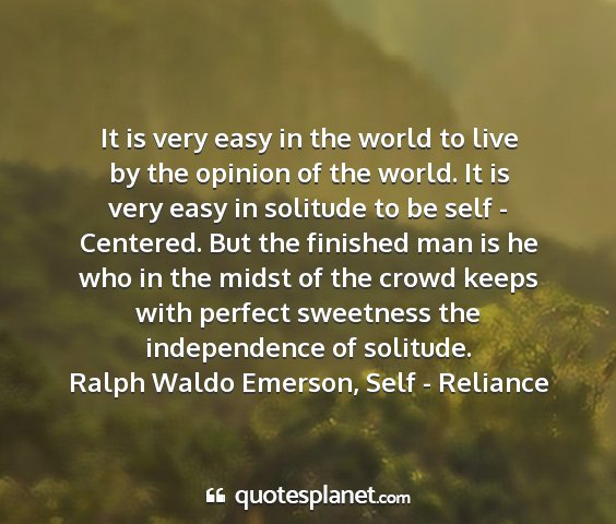 Ralph waldo emerson, self - reliance - it is very easy in the world to live by the...