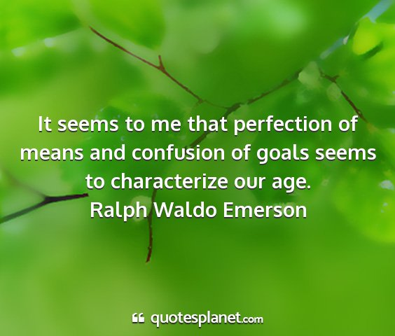 Ralph waldo emerson - it seems to me that perfection of means and...