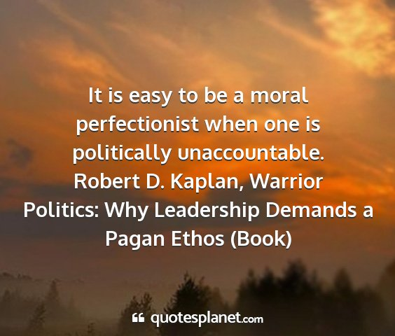 Robert d. kaplan, warrior politics: why leadership demands a pagan ethos (book) - it is easy to be a moral perfectionist when one...