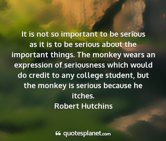 Robert hutchins - it is not so important to be serious as it is to...
