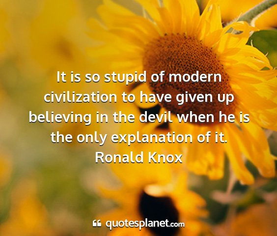 Ronald knox - it is so stupid of modern civilization to have...