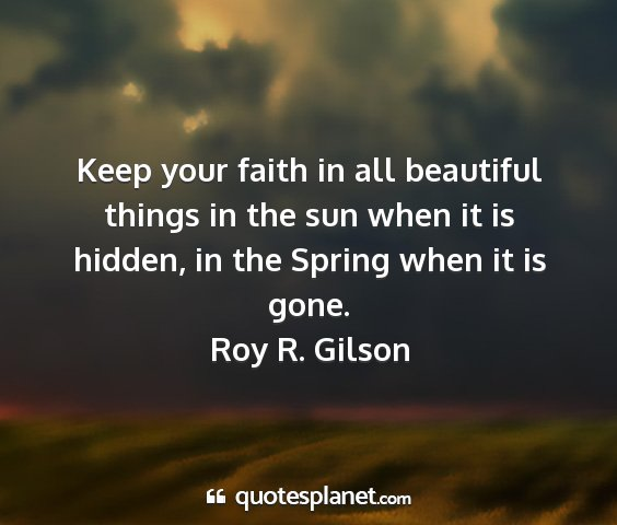 Roy r. gilson - keep your faith in all beautiful things in the...