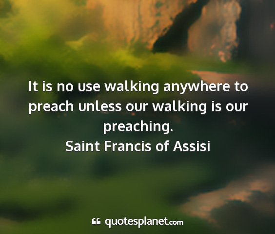 Saint francis of assisi - it is no use walking anywhere to preach unless...