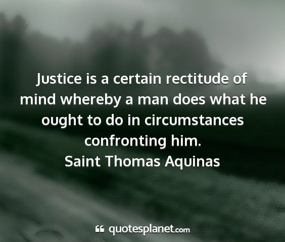 Saint thomas aquinas - justice is a certain rectitude of mind whereby a...