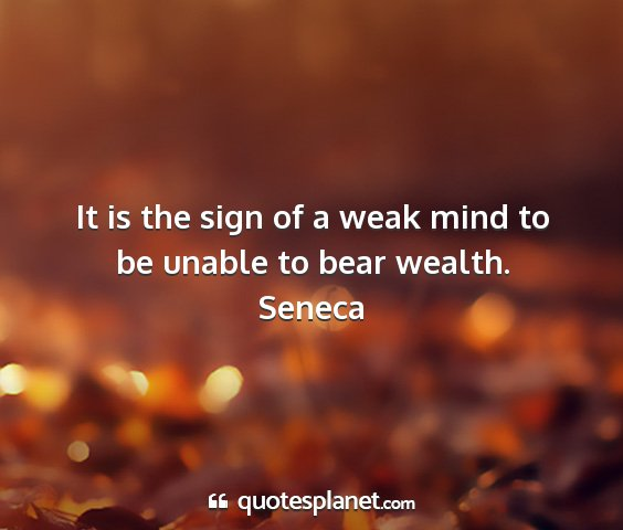 Seneca - it is the sign of a weak mind to be unable to...