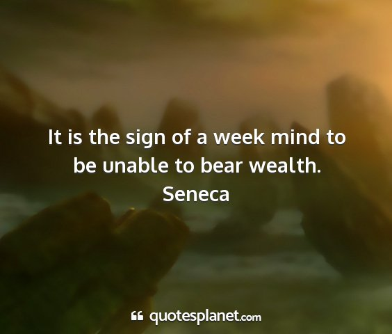 Seneca - it is the sign of a week mind to be unable to...