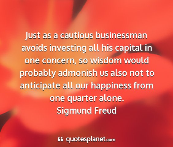 Sigmund freud - just as a cautious businessman avoids investing...